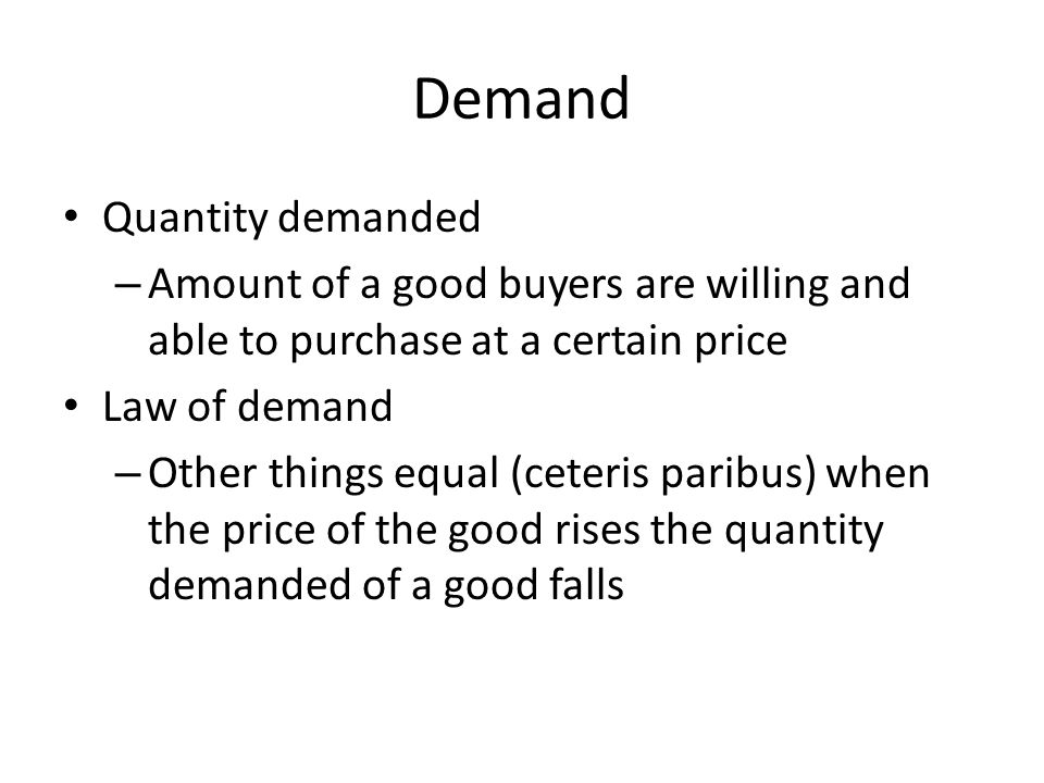 Demand Quantity demanded – Amount of a good buyers are willing and able to purchase at a certain price Law of demand – Other things equal (ceteris paribus) when the price of the good rises the quantity demanded of a good falls