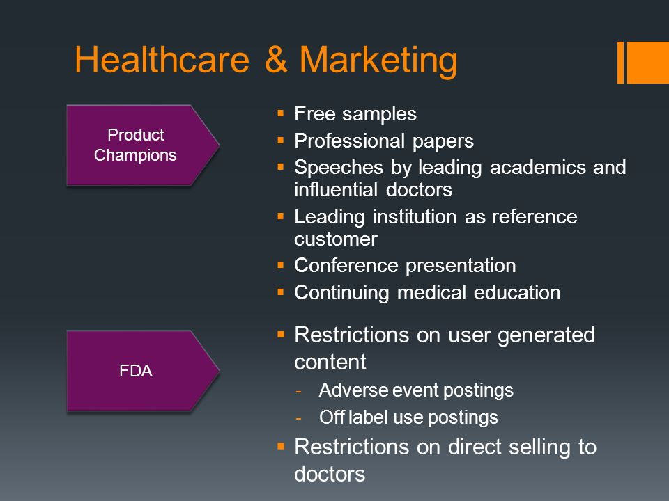Healthcare & Marketing  Free samples  Professional papers  Speeches by leading academics and influential doctors  Leading institution as reference customer  Conference presentation  Continuing medical education Product Champions FDA  Restrictions on user generated content -Adverse event postings -Off label use postings  Restrictions on direct selling to doctors