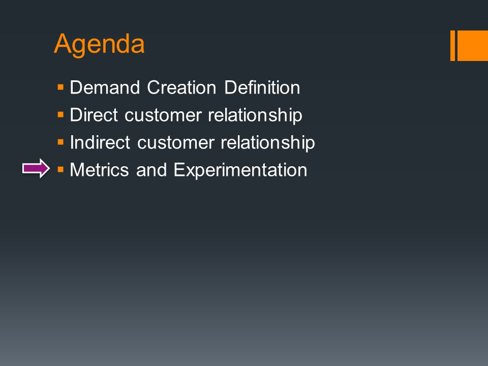 Agenda  Demand Creation Definition  Direct customer relationship  Indirect customer relationship  Metrics and Experimentation