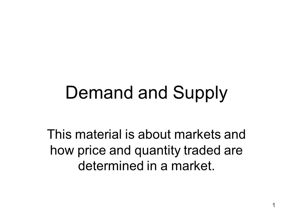 1 Demand and Supply This material is about markets and how price and quantity traded are determined in a market.