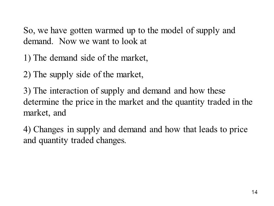 14 So, we have gotten warmed up to the model of supply and demand. Now we want to look at 1) The demand side of the market, 2) The supply side of the