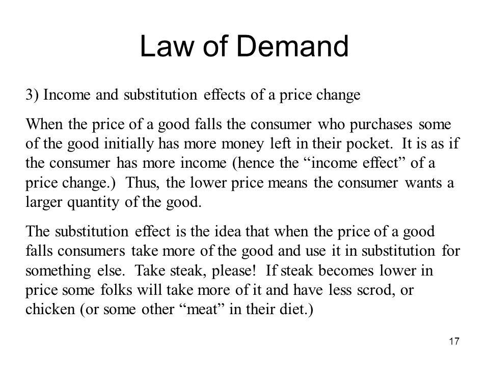 17 Law of Demand 3) Income and substitution effects of a price change When the price of a good falls the consumer who purchases some of the good initi
