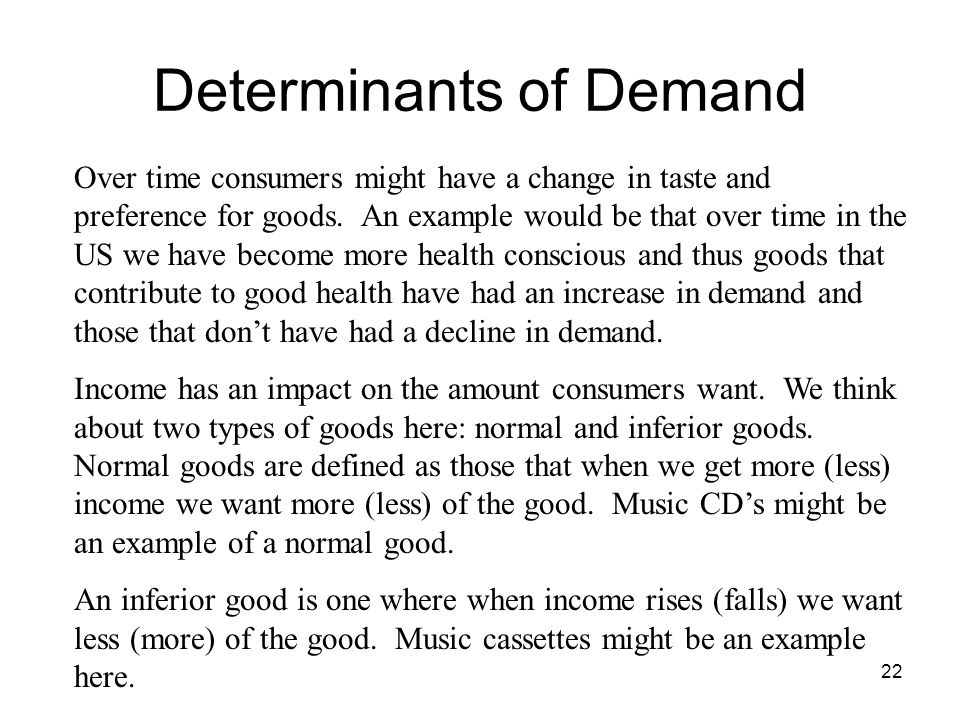 22 Determinants of Demand Over time consumers might have a change in taste and preference for goods. An example would be that over time in the US we h