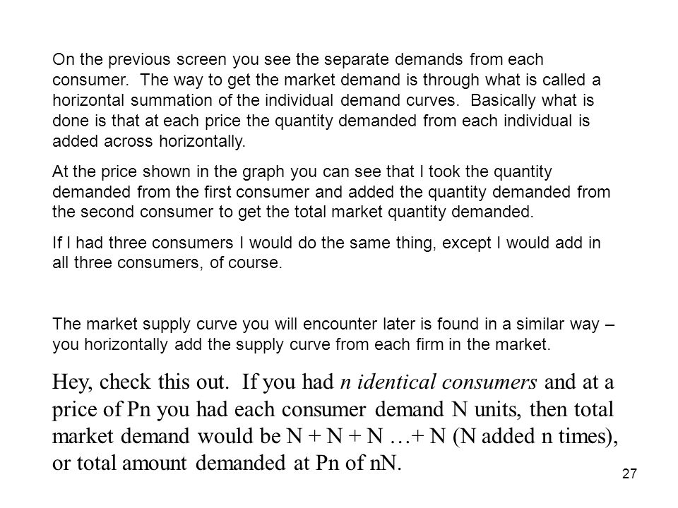 27 On the previous screen you see the separate demands from each consumer. The way to get the market demand is through what is called a horizontal sum