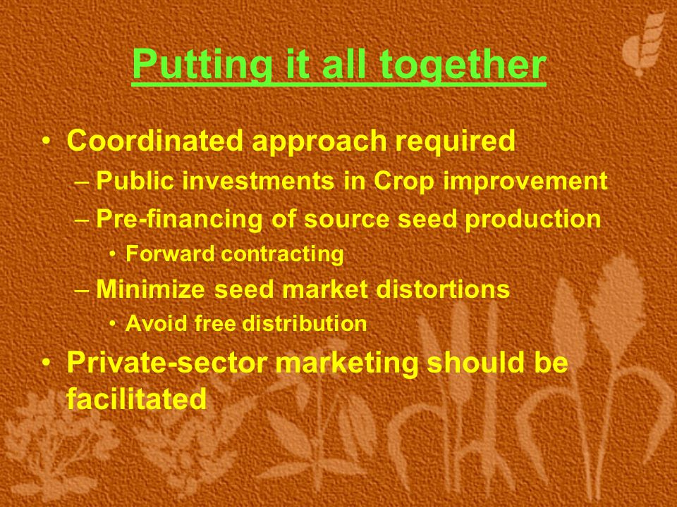 Putting it all together Coordinated approach required –Public investments in Crop improvement –Pre-financing of source seed production Forward contrac
