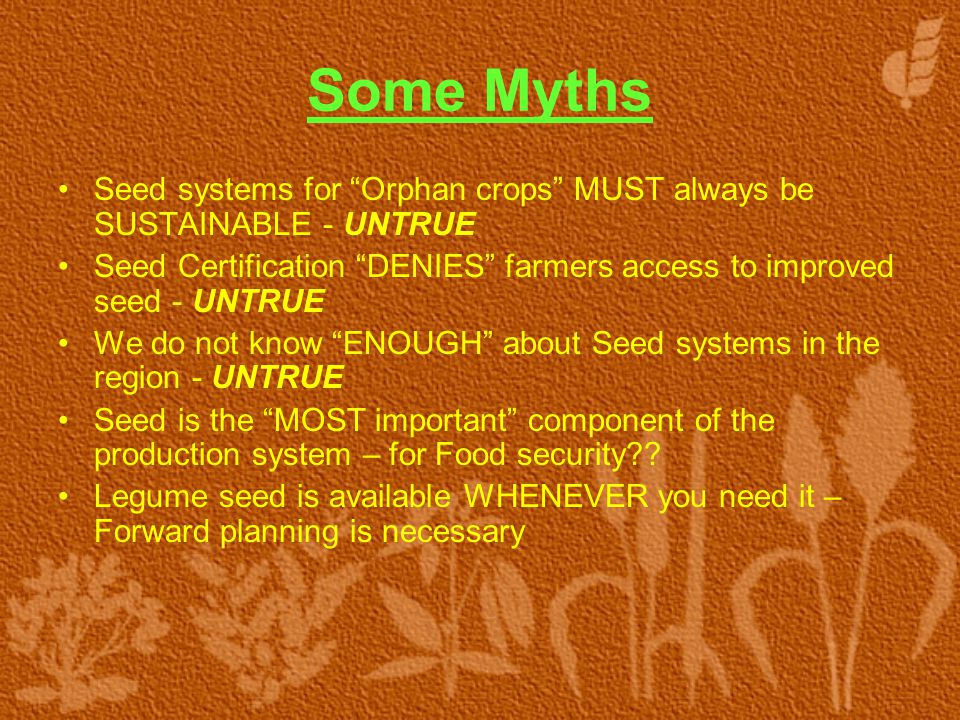 Some Myths Seed systems for Orphan crops MUST always be SUSTAINABLE - UNTRUE Seed Certification DENIES farmers access to improved seed - UNTRUE We do not know ENOUGH about Seed systems in the region - UNTRUE Seed is the MOST important component of the production system – for Food security .