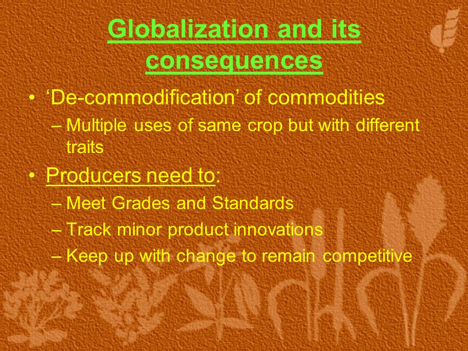 Globalization and its consequences 'De-commodification' of commodities –Multiple uses of same crop but with different traits Producers need to: –Meet