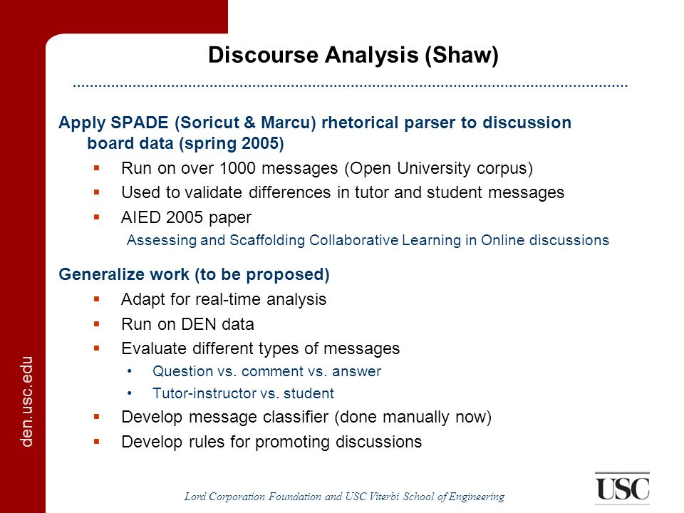 den.usc.edu Lord Corporation Foundation and USC Viterbi School of Engineering Discourse Analysis (Shaw) Apply SPADE (Soricut & Marcu) rhetorical parser to discussion board data (spring 2005)  Run on over 1000 messages (Open University corpus)  Used to validate differences in tutor and student messages  AIED 2005 paper Assessing and Scaffolding Collaborative Learning in Online discussions Generalize work (to be proposed)  Adapt for real-time analysis  Run on DEN data  Evaluate different types of messages Question vs.