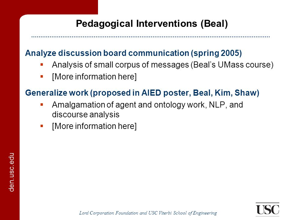 den.usc.edu Lord Corporation Foundation and USC Viterbi School of Engineering Pedagogical Interventions (Beal) Analyze discussion board communication (spring 2005)  Analysis of small corpus of messages (Beal's UMass course)  [More information here] Generalize work (proposed in AIED poster, Beal, Kim, Shaw)  Amalgamation of agent and ontology work, NLP, and discourse analysis  [More information here]