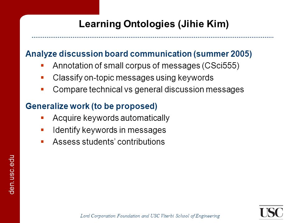 den.usc.edu Lord Corporation Foundation and USC Viterbi School of Engineering Learning Ontologies (Jihie Kim) Analyze discussion board communication (summer 2005)  Annotation of small corpus of messages (CSci555)  Classify on-topic messages using keywords  Compare technical vs general discussion messages Generalize work (to be proposed)  Acquire keywords automatically  Identify keywords in messages  Assess students' contributions
