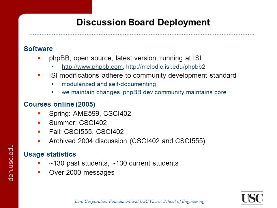 den.usc.edu Lord Corporation Foundation and USC Viterbi School of Engineering Summary of Accomplishments Main accomplishments  Single sign on from Blackboard (fully integrated)  Document capture (Blackboard-integrated user interface)  Successfully used in five courses Discussion board details  Auto-creation of lecture discussions  Integration of webcasts and lecture notes to follow  Annotation system  Instant messaging/mobile learning integration  Answer mining of archived discussions  Archiving features Document capture details  Automate parsing of uploaded document  Creates PDF, HTML, text and metadata files for all documents  Makes documents searchable via discussion board