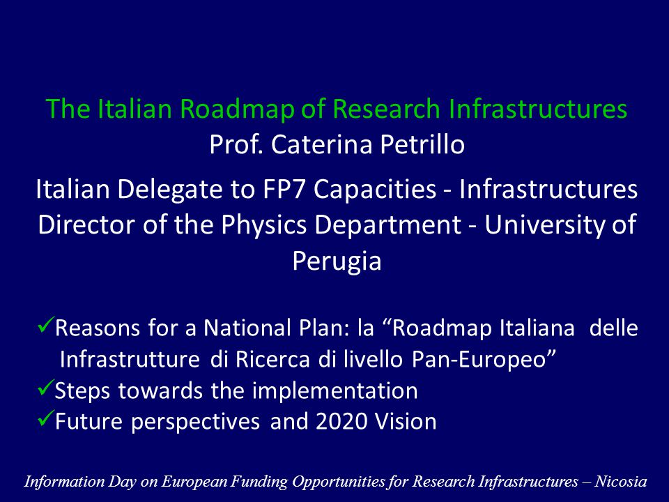 Future Perspectives and 2020 Vision Emphasize and strengthen the link between Joint Programming and Research Infrastructures to increase the knowledge production  European RIs are the first effective and well established example of joint programming carried out at international and in several cases global level  RIs can play a role of scientific reference for whole fields of research, well beyond the facility service (CERN, ESRF) Information Day on European Funding Opportunities for Research Infrastructures – Nicosia IT recommendations for RI to EU-CFS