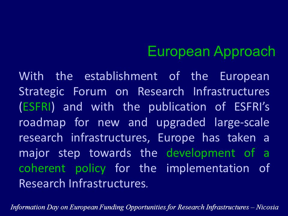 Member States are primarily responsible for the development of infrastructures Construction, maintenance, and modernization of leading-edge facilities require substantial investments, often out of reach for individual Member States Implementation of the ESFRI projects is a major challenge which require cooperation National Level Information Day on European Funding Opportunities for Research Infrastructures – Nicosia