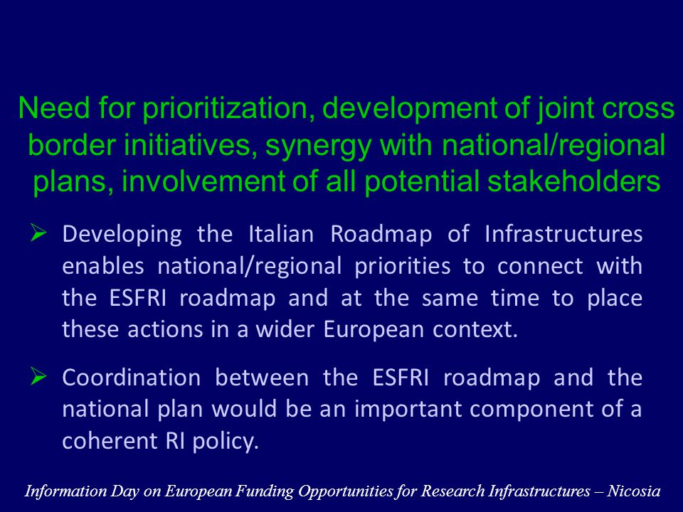 Need for prioritization, development of joint cross border initiatives, synergy with national/regional plans, involvement of all potential stakeholders  Developing the Italian Roadmap of Infrastructures enables national/regional priorities to connect with the ESFRI roadmap and at the same time to place these actions in a wider European context.