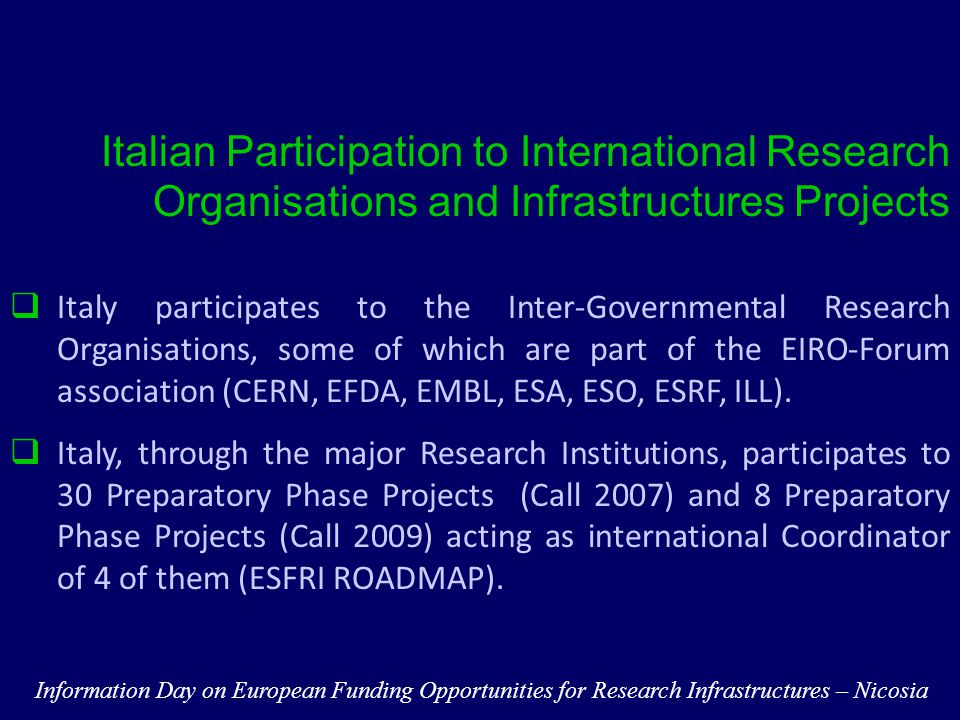 Italian Participation to International Research Organisations and Infrastructures Projects  Italy participates to the Inter-Governmental Research Organisations, some of which are part of the EIRO-Forum association (CERN, EFDA, EMBL, ESA, ESO, ESRF, ILL).