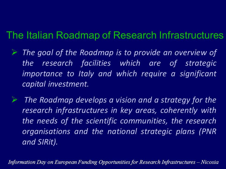 Steps towards the implementation of the Roadmap  The Roadmap is part of the National Research Plan delivered by the Ministry for the years 2011-2013  Exploiting synergies with other Ministeries & Funding Agencies to pool resources  Starting the procedural iter to request a special budget for the implementation of Research Infrastructures  Exploring access to Public-Private Funding  Evaluating potential of RSFF and BEI financial tools  Assessing the impact of the ERIC Information Day on European Funding Opportunities for Research Infrastructures – Nicosia