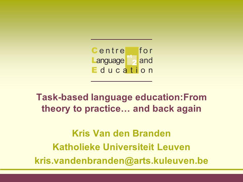 Task-based language education:From theory to practice… and back again Kris Van den Branden Katholieke Universiteit Leuven kris.vandenbranden@arts.kule