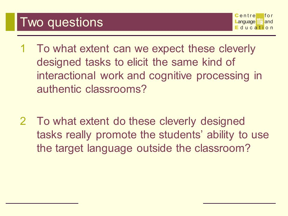 Two questions 1To what extent can we expect these cleverly designed tasks to elicit the same kind of interactional work and cognitive processing in au