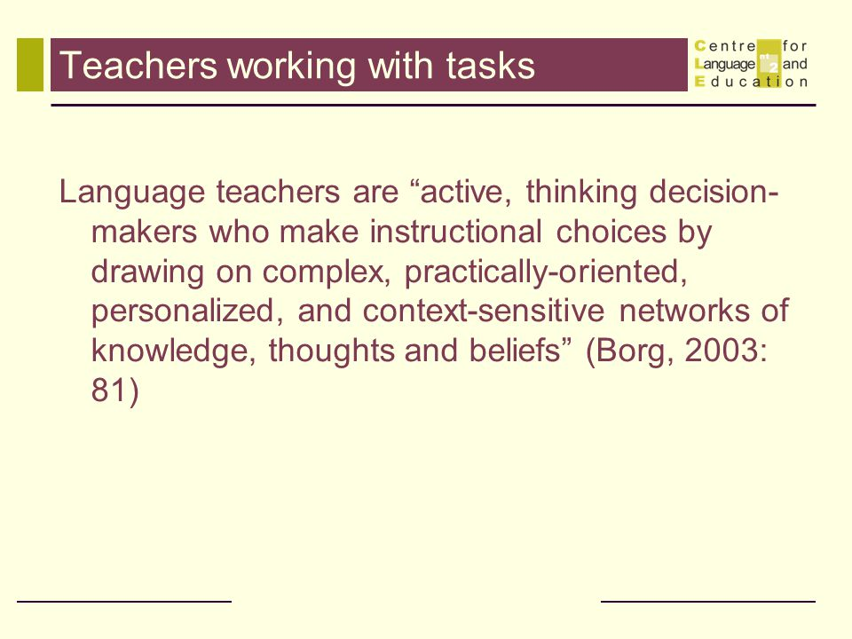 """Teachers working with tasks Language teachers are """"active, thinking decision- makers who make instructional choices by drawing on complex, practically"""