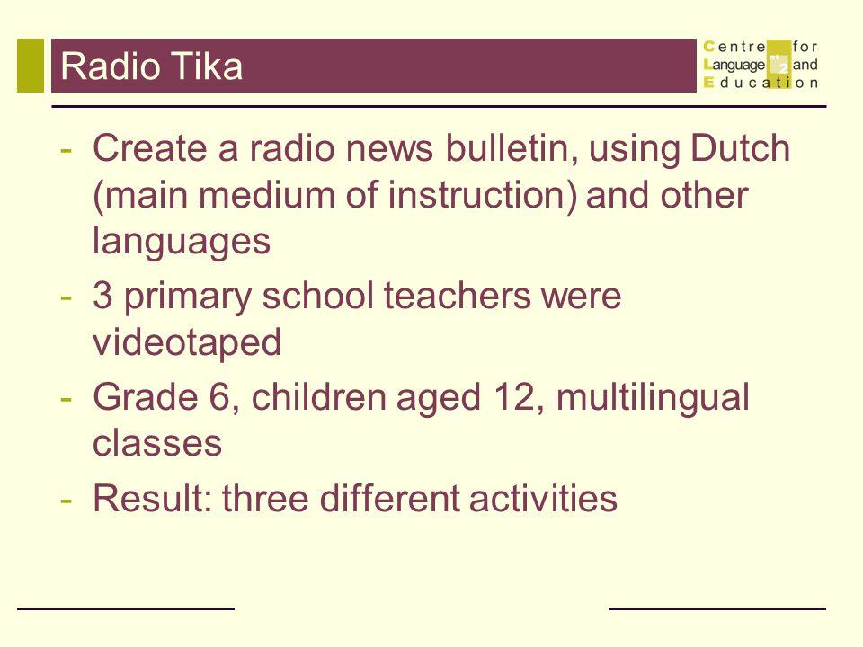 Radio Tika -Create a radio news bulletin, using Dutch (main medium of instruction) and other languages -3 primary school teachers were videotaped -Gra
