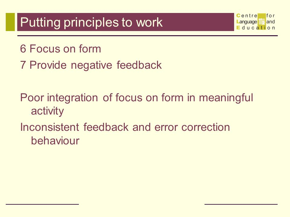 Putting principles to work 6 Focus on form 7 Provide negative feedback Poor integration of focus on form in meaningful activity Inconsistent feedback