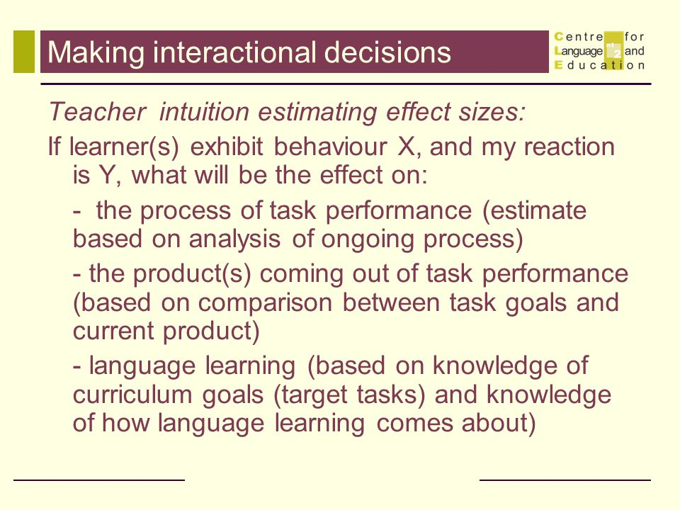 Making interactional decisions Teacher intuition estimating effect sizes: If learner(s) exhibit behaviour X, and my reaction is Y, what will be the ef