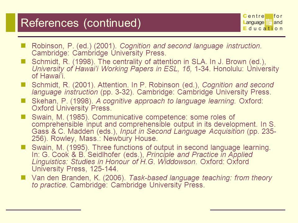 References (continued) Robinson, P. (ed.) (2001). Cognition and second language instruction. Cambridge: Cambridge University Press. Schmidt, R. (1998)