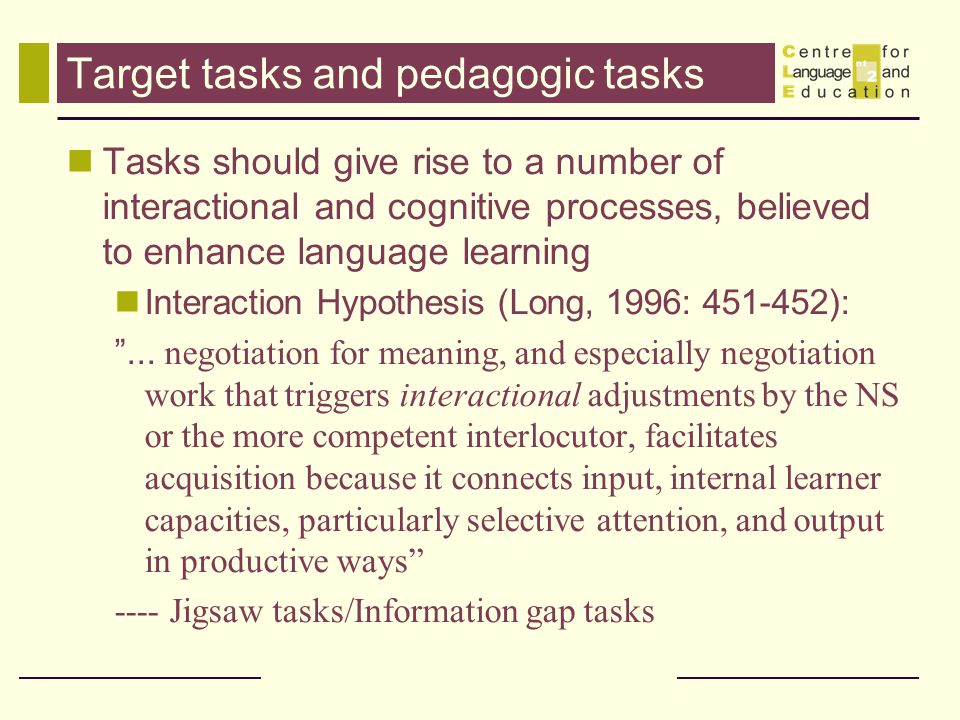 Target tasks and pedagogic tasks Tasks should give rise to a number of interactional and cognitive processes, believed to enhance language learning In