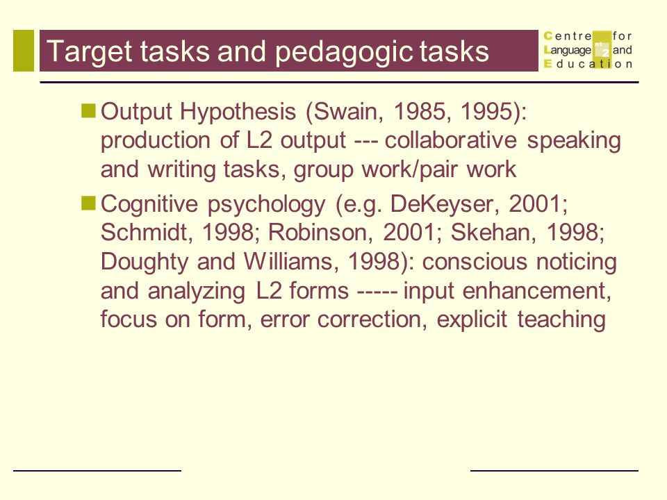 Target tasks and pedagogic tasks Output Hypothesis (Swain, 1985, 1995): production of L2 output --- collaborative speaking and writing tasks, group wo
