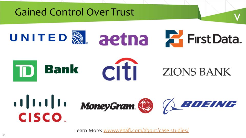 21 Gained Control Over Trust Learn More: www.venafi.com/about/case-studies/