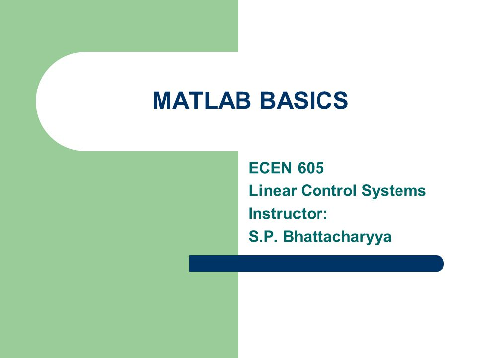 MATLAB BASICS ECEN 605 Linear Control Systems Instructor: S.P. Bhattacharyya