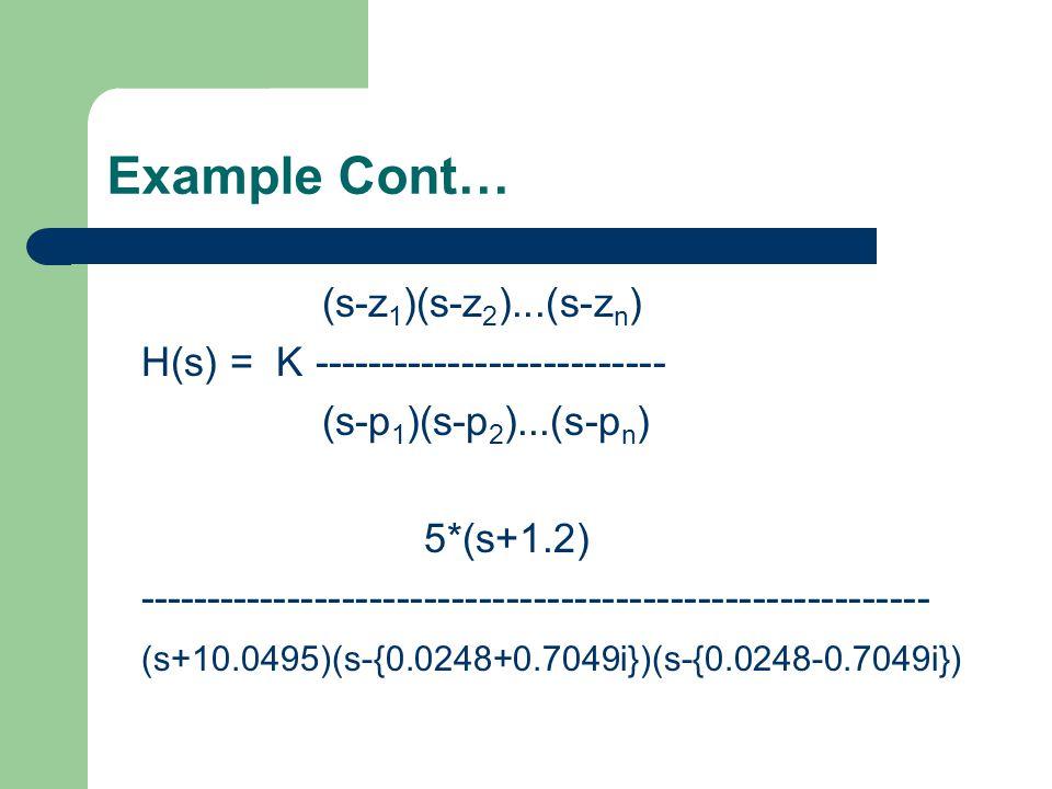 Example Cont… (s-z 1 )(s-z 2 )...(s-z n ) H(s) = K -------------------------- (s-p 1 )(s-p 2 )...(s-p n ) 5*(s+1.2) ---------------------------------------------------------- (s+10.0495)(s-{0.0248+0.7049i})(s-{0.0248-0.7049i})