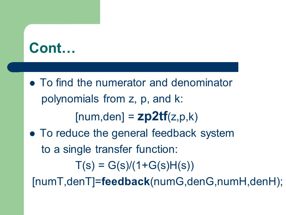 Cont… To find the numerator and denominator polynomials from z, p, and k: [num,den] = zp2tf (z,p,k) To reduce the general feedback system to a single transfer function: T(s) = G(s)/(1+G(s)H(s)) [numT,denT]=feedback(numG,denG,numH,denH);