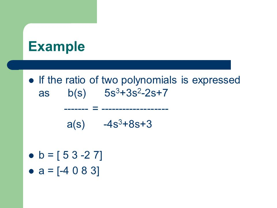 Example If the ratio of two polynomials is expressed as b(s) 5s 3 +3s 2 -2s = a(s) -4s 3 +8s+3 b = [ ] a = [ ]