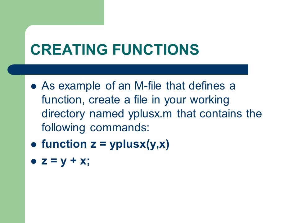 CREATING FUNCTIONS As example of an M-file that defines a function, create a file in your working directory named yplusx.m that contains the following commands: function z = yplusx(y,x) z = y + x;