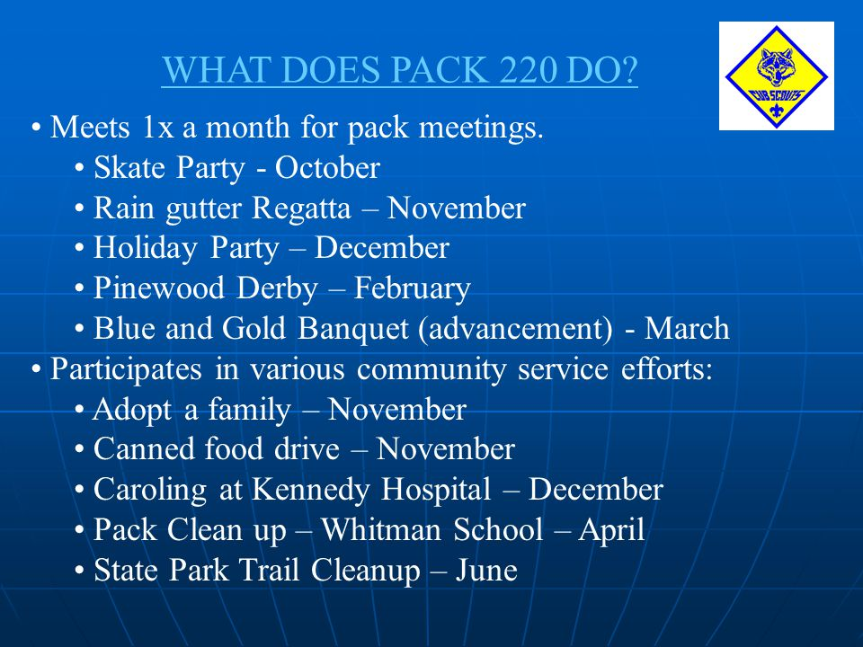 WHAT DOES PACK 220 DO? Meets 1x a month for pack meetings. Skate Party - October Rain gutter Regatta – November Holiday Party – December Pinewood Derb