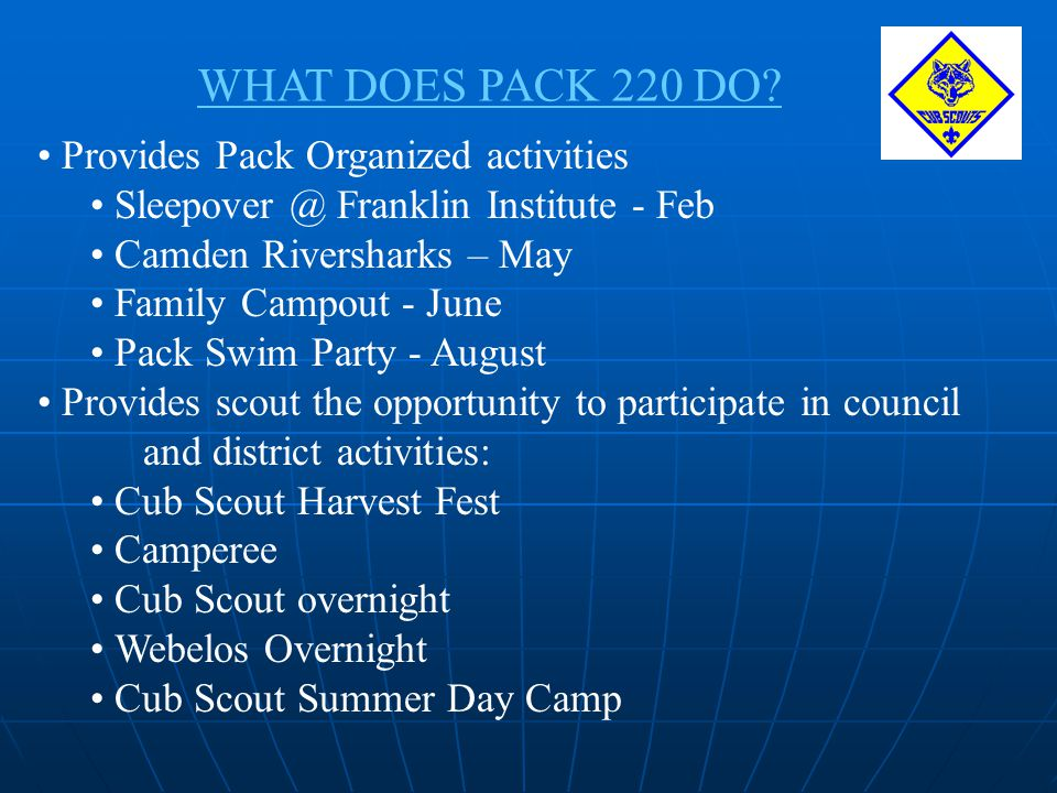 WHAT DOES PACK 220 DO? Provides Pack Organized activities Sleepover @ Franklin Institute - Feb Camden Riversharks – May Family Campout - June Pack Swi