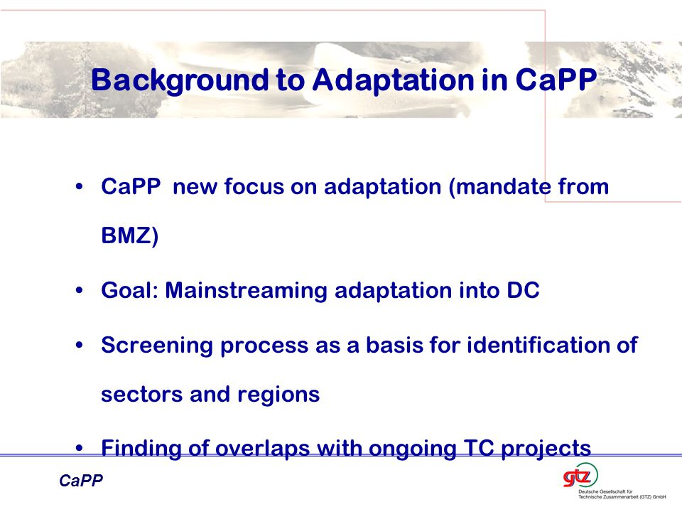 CaPP Background to Adaptation in CaPP CaPP new focus on adaptation (mandate from BMZ) Goal: Mainstreaming adaptation into DC Screening process as a basis for identification of sectors and regions Finding of overlaps with ongoing TC projects