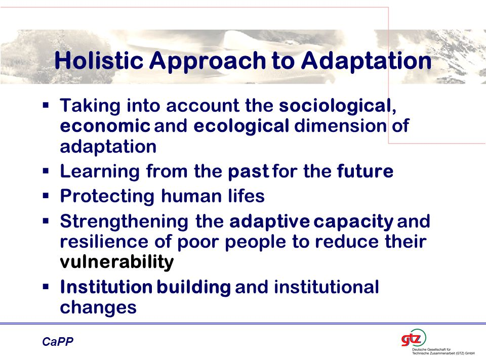 CaPP Holistic Approach to Adaptation  Taking into account the sociological, economic and ecological dimension of adaptation  Learning from the past for the future  Protecting human lifes  Strengthening the adaptive capacity and resilience of poor people to reduce their vulnerability  Institution building and institutional changes