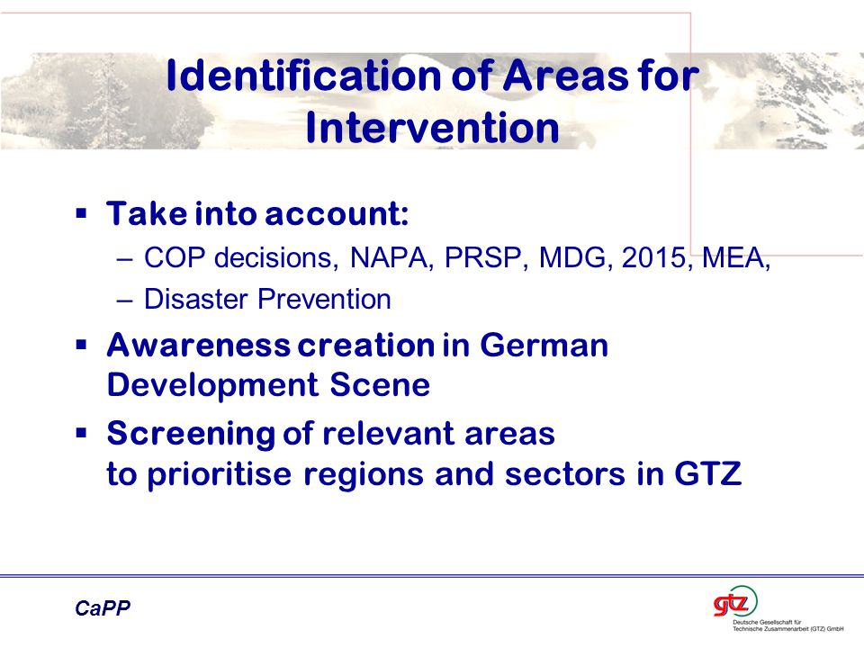 CaPP Identification of Areas for Intervention  Take into account: –COP decisions, NAPA, PRSP, MDG, 2015, MEA, –Disaster Prevention  Awareness creation in German Development Scene  Screening of relevant areas to prioritise regions and sectors in GTZ