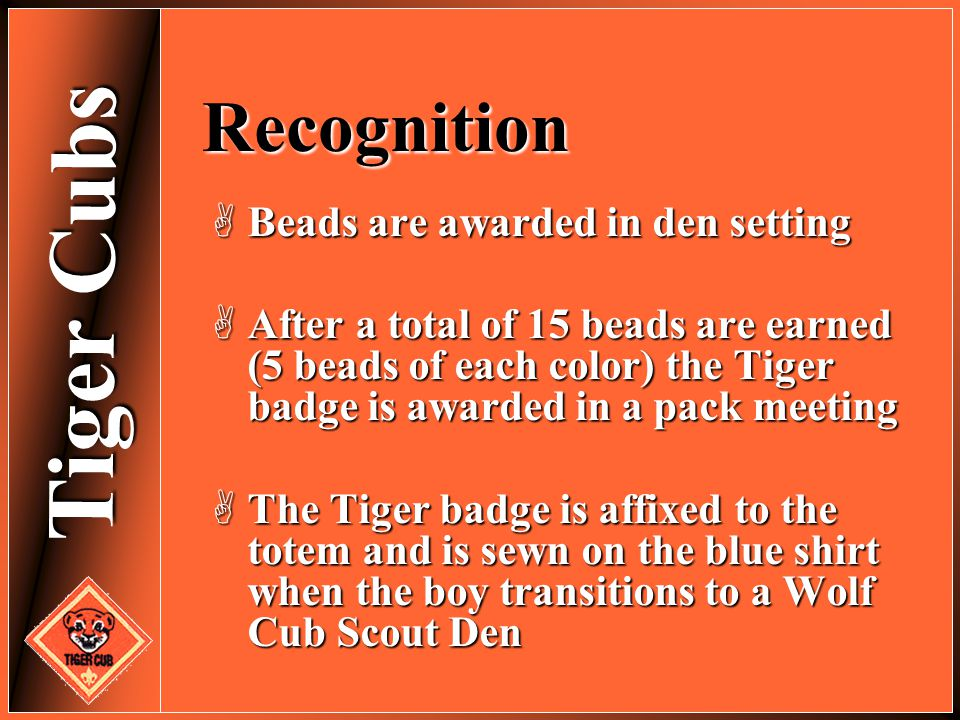 Tiger Cubs Recognition  Beads are awarded in den setting  After a total of 15 beads are earned (5 beads of each color) the Tiger badge is awarded in