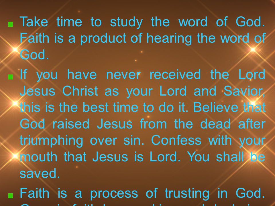 Take time to study the word of God. Faith is a product of hearing the word of God. If you have never received the Lord Jesus Christ as your Lord and S