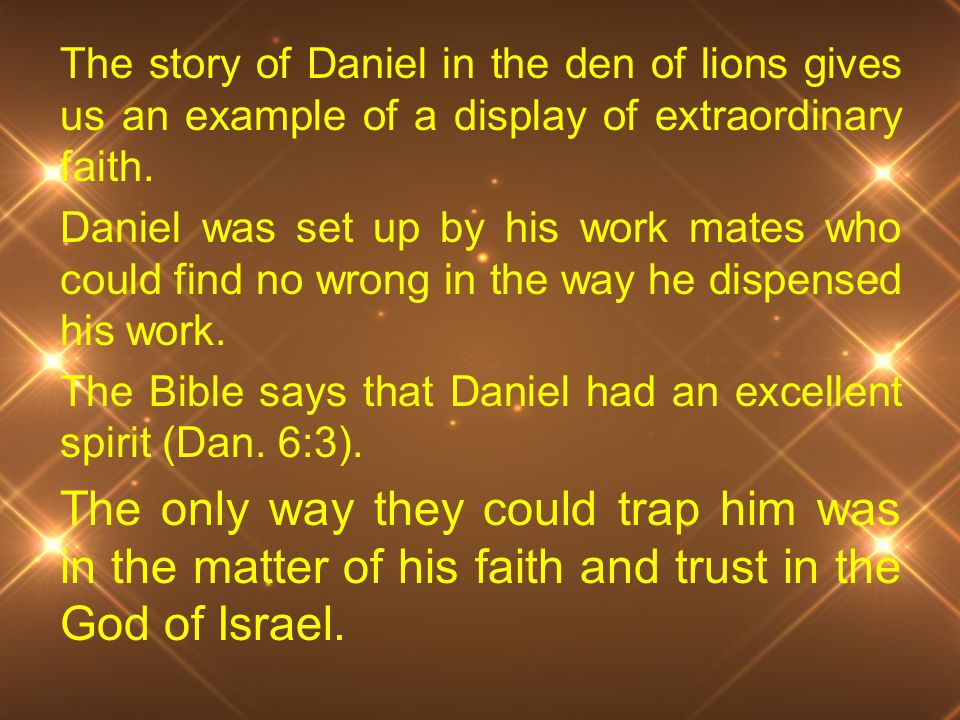 The story of Daniel in the den of lions gives us an example of a display of extraordinary faith. Daniel was set up by his work mates who could find no