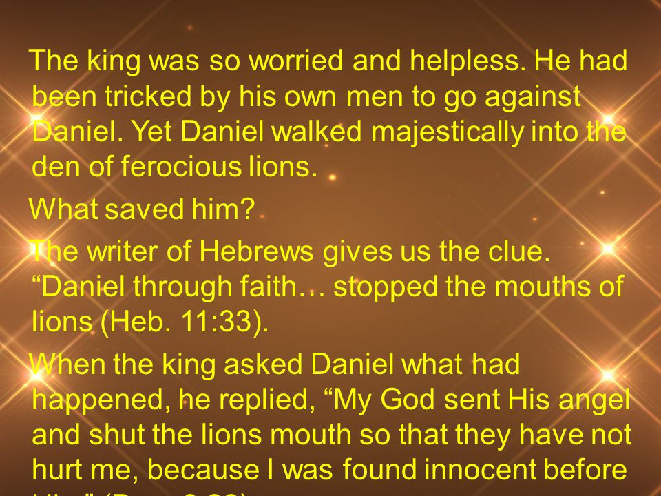 The king was so worried and helpless.He had been tricked by his own men to go against Daniel.