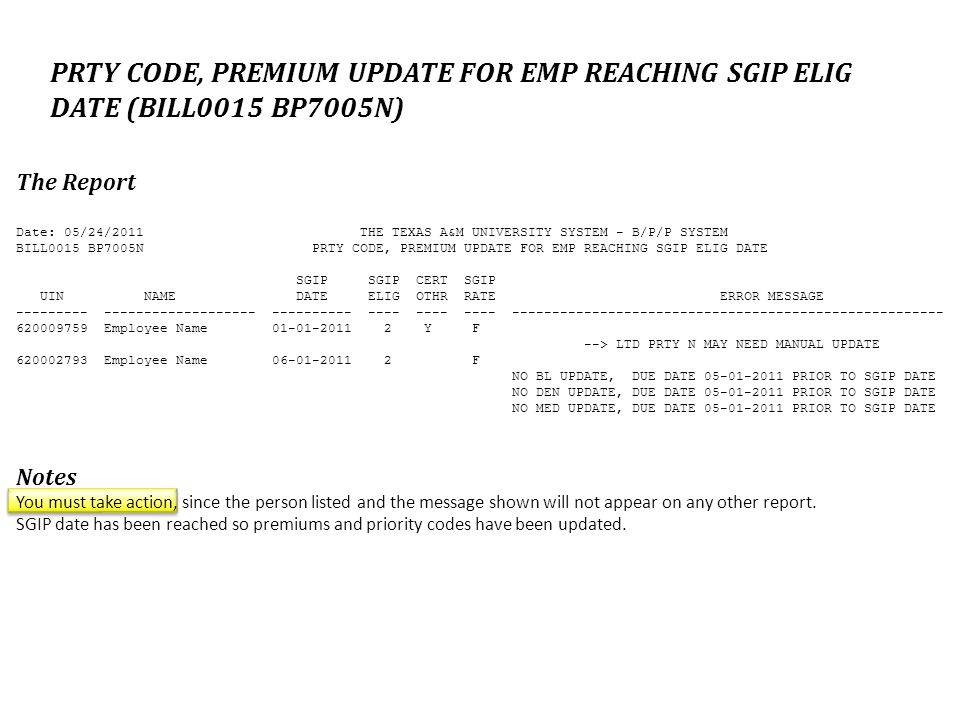PRTY CODE, PREMIUM UPDATE FOR EMP REACHING SGIP ELIG DATE (BILL0015 BP7005N) The Report Date: 05/24/2011 THE TEXAS A&M UNIVERSITY SYSTEM - B/P/P SYSTEM BILL0015 BP7005N PRTY CODE, PREMIUM UPDATE FOR EMP REACHING SGIP ELIG DATE SGIP SGIP CERT SGIP UIN NAME DATE ELIG OTHR RATE ERROR MESSAGE Employee Name Y F --> LTD PRTY N MAY NEED MANUAL UPDATE Employee Name F NO BL UPDATE, DUE DATE PRIOR TO SGIP DATE NO DEN UPDATE, DUE DATE PRIOR TO SGIP DATE NO MED UPDATE, DUE DATE PRIOR TO SGIP DATE Notes You must take action, since the person listed and the message shown will not appear on any other report.
