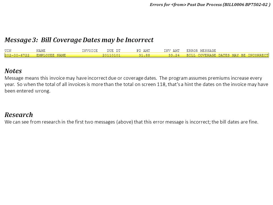 Message 3: Bill Coverage Dates may be Incorrect UIN NAME INVOICE DUE DT PD AMT INV AMT ERROR MESSAGE 202-00-6722 EMPLOYEE NAME 20110101 31.88 33.24 BI