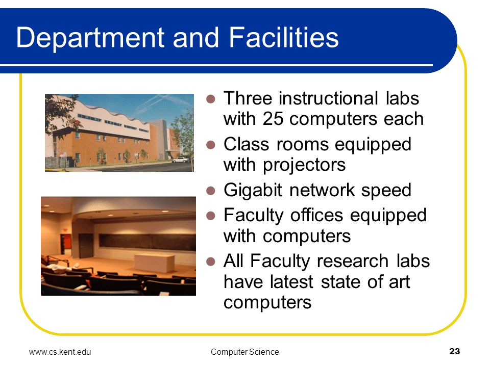 www.cs.kent.eduComputer Science23 Department and Facilities Three instructional labs with 25 computers each Class rooms equipped with projectors Gigabit network speed Faculty offices equipped with computers All Faculty research labs have latest state of art computers