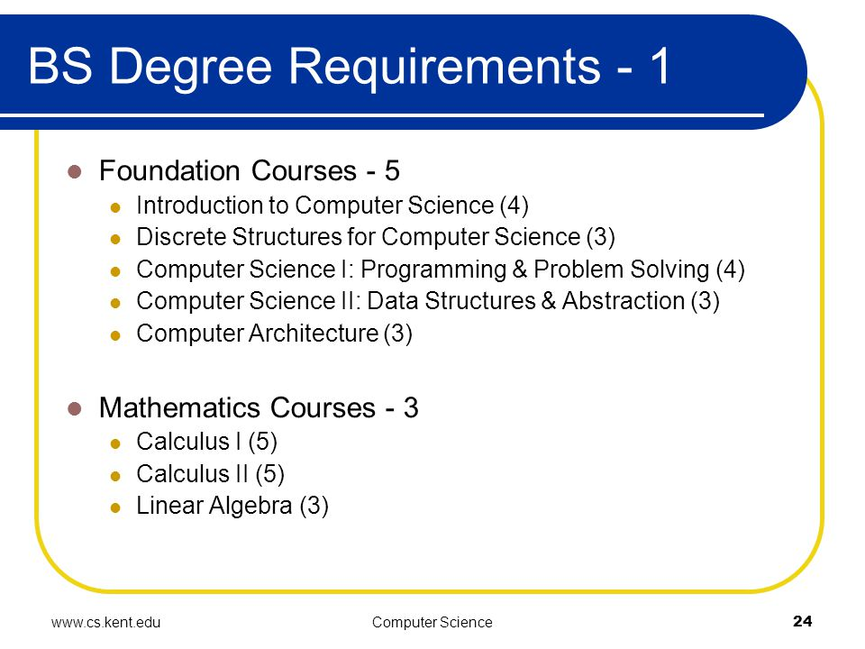 www.cs.kent.eduComputer Science24 BS Degree Requirements - 1 Foundation Courses - 5 Introduction to Computer Science (4)‏ Discrete Structures for Computer Science (3)‏ Computer Science I: Programming & Problem Solving (4)‏ Computer Science II: Data Structures & Abstraction (3)‏ Computer Architecture (3)‏ Mathematics Courses - 3 Calculus I (5)‏ Calculus II (5)‏ Linear Algebra (3)‏