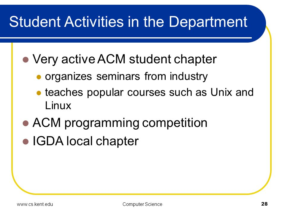 www.cs.kent.eduComputer Science28 Student Activities in the Department Very active ACM student chapter organizes seminars from industry teaches popular courses such as Unix and Linux ACM programming competition IGDA local chapter
