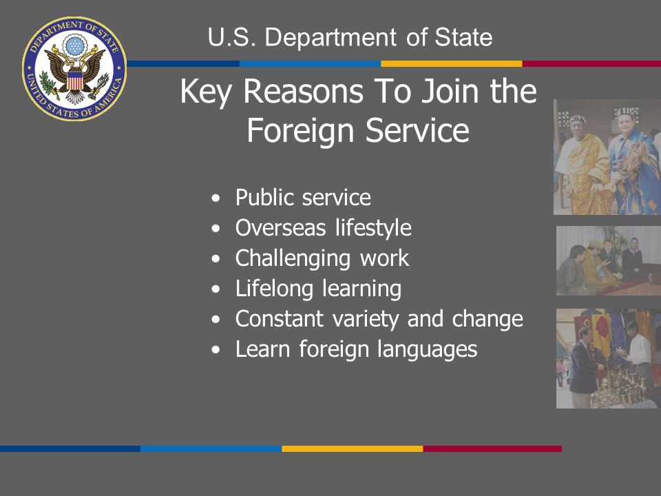 U.S. Department of State Key Reasons To Join the Foreign Service Public service Overseas lifestyle Challenging work Lifelong learning Constant variety